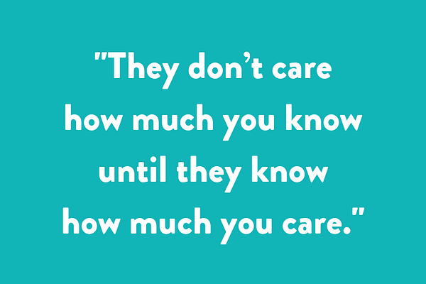 """They don't care how much you know until they know how much you care."""