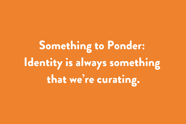 Something to Ponder: Identity is always something that we're curating.