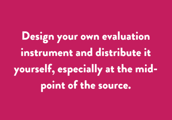 Design your own evaluation instrument and distribute it yourself, especially at the mid-point of the source.