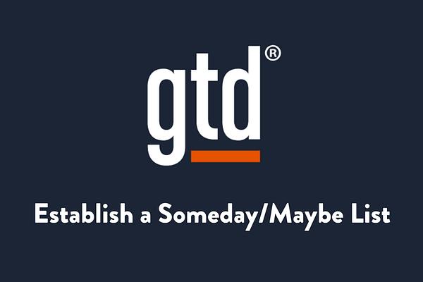 Establish a someday/maybe list