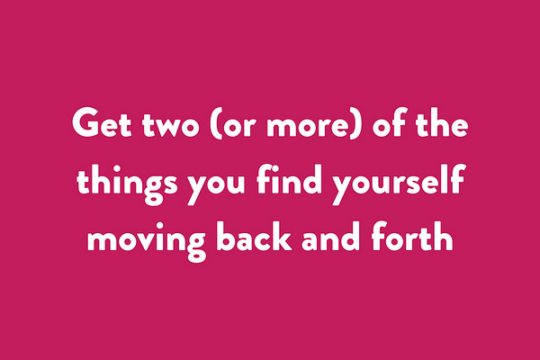 Get two (or more) of the things you find yourself moving back and forth