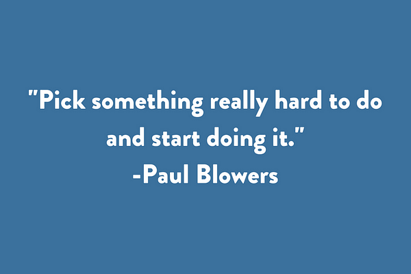 Pick something really hard to do and start doing it.