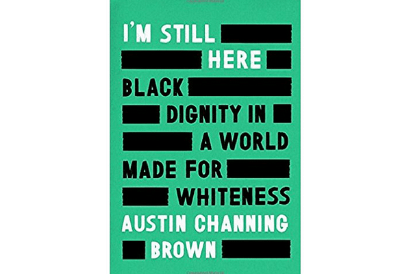 I'm Still Here: Black Dignity in a World Made for Whiteness, by Austin Channing Brown