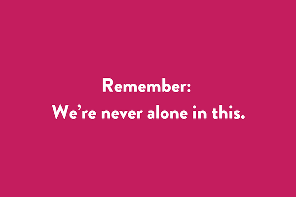 Remember: we're never alone in this.