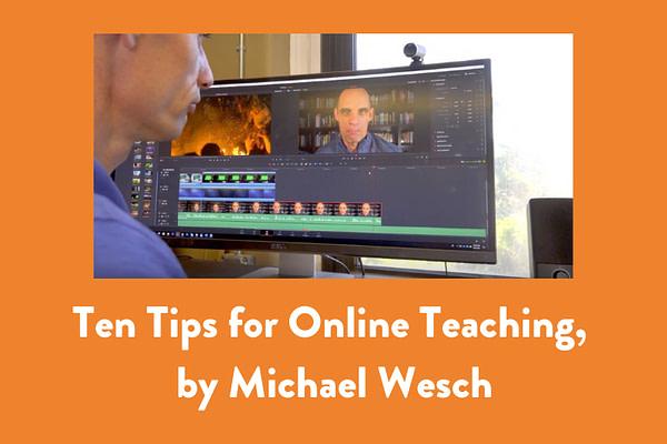 Ten Tips for Online Teaching, by Michael Wesch