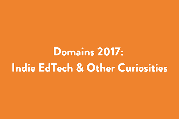 Domains 2017: Indie EdTech and Other Curiosities