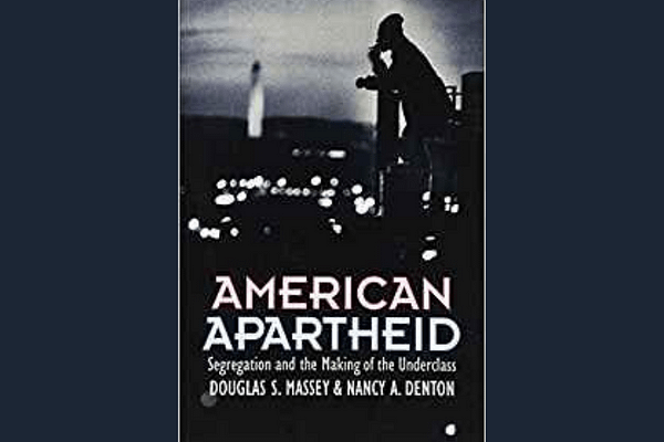 American Apartheid: Segregation and the Making of the Underclass* by Douglas S. Massey and Nancy A. Denton