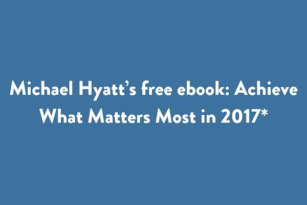Michael Hyatt's free ebook: Achieve What Matters Most in 2017*