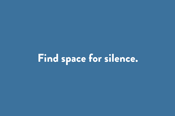 Find space for silence.