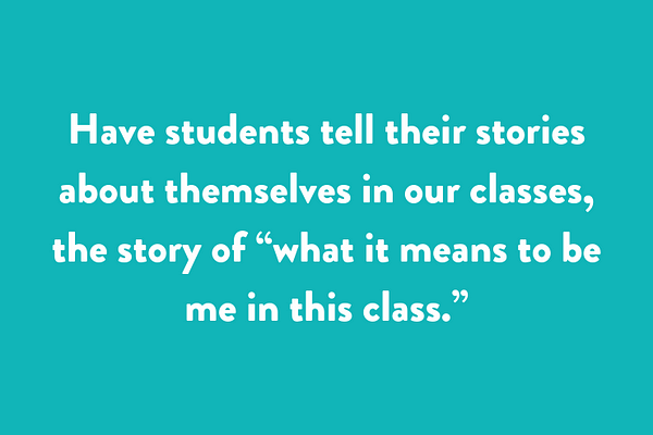 "Have students tell their stories about themselves in our classes, the story of ""what it means to be me in this class."""