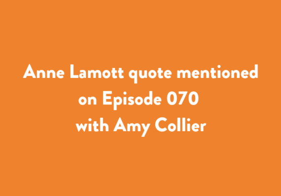 Anne Lamott quote mentioned on Episode 070 with Amy Collier