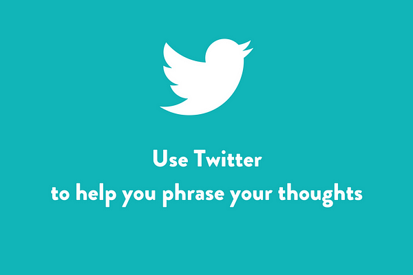 Use Twitter to help you phrase your thoughts