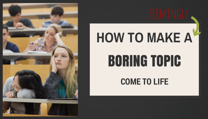 Make boring topic come to life