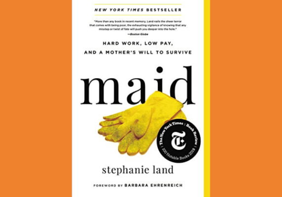 Maid: Hard Work, Low Pay, and a Mother's Will to Survive, by Stephanie Land