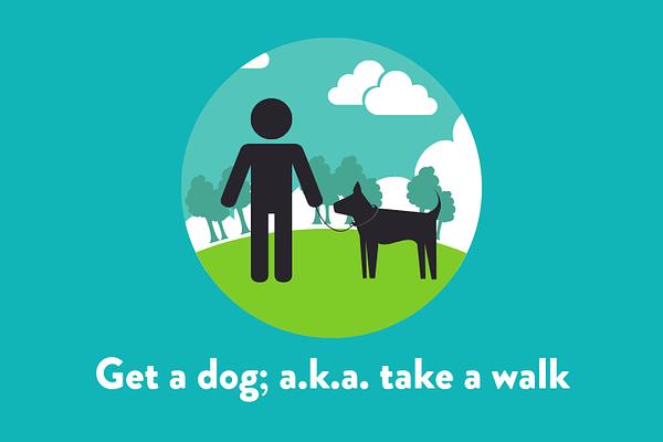 Get a dog; a.k.a. take a walk