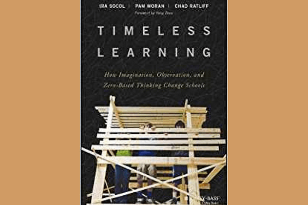 Timeless Learning: How Imagination, Observation, and Zero-Based Thinking Change Schools, by Ira David Socol, Pam Moran, Chad Ratliff