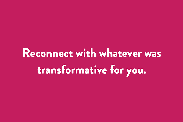 Reconnect with whatever was transformative for you.