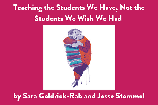 Teaching the Students We Have, Not the Students We Wish We Had, by Sara Goldrick-Rab and Jesse Stommel