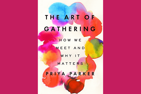 The Art of Gathering: How We Meet and Why It Matters, by Priya Parker