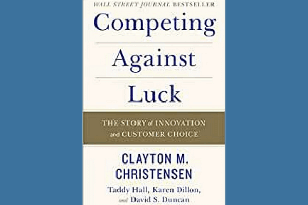 Competing Against Luck: The Story of Innovation and Customer Choice, by Clayton Christensen, Karen Dillon, Taddy Hall and David Duncan