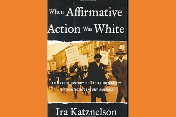 When Affirmative Action Was White: An Untold History Of Racial Inequality In Twentieth Century America* by Ira Katznelson