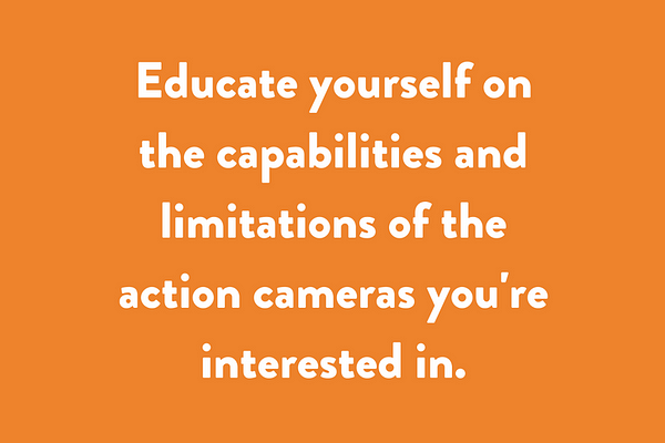 Educate yourself on the capabilities and limitations of the action cameras you're interested in.