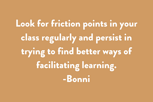 Look for friction points in your class regularly and persist in trying to find better ways of facilitating learning.