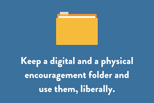 Keep a digital and a physical encouragement folder and use them, liberally.