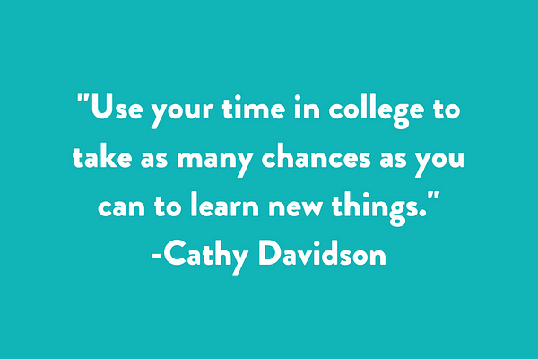 Use your time in college to take as many chances as you can to learn new things.