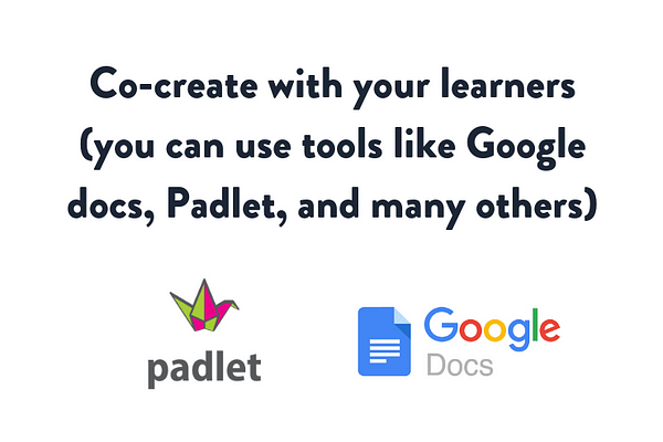 Co-create with your learners (you can use tools like Google docs, Padlet, and many others)