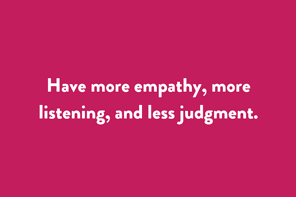 Have more empathy, more listening, and less judgment.