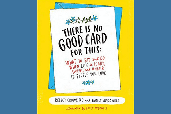 There Is No Good Card for This: What To Say and Do When Life Is Scary, Awful, and Unfair to People You Love* by Kelsey Crowe and Emily McDowell