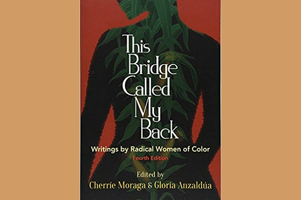 This Bridge Called My Back: Writings by Radical Women of Color*, Edited by Cherrie Moraga and Gloria Anzaldua