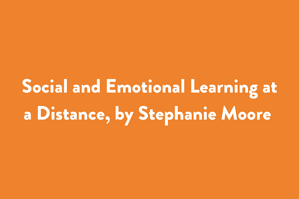 Social and Emotional Learning at a Distance, by Stephanie Moore (forthcoming)