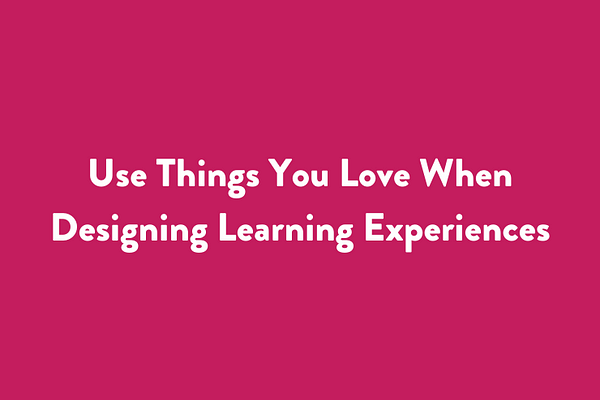 Use Things You Love When Designing Learning Experiences