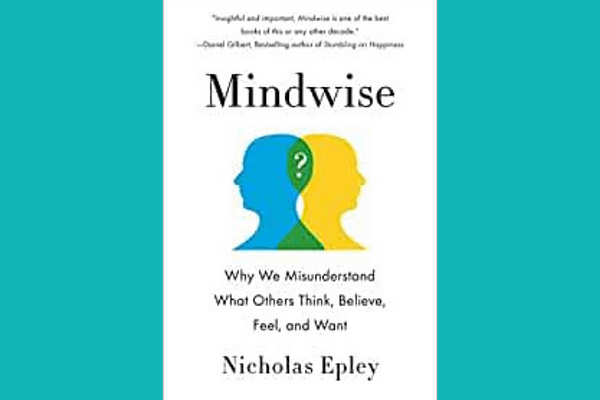Mindwise: Why We Misunderstand What Others Think, Believe, Feel, and Want, by Nicholas Epley