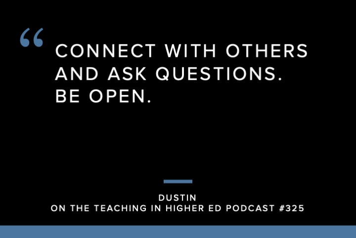 Connect with others and ask questions. Be open.