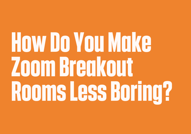 How Do You Make Zoom Breakout Rooms Less Boring?