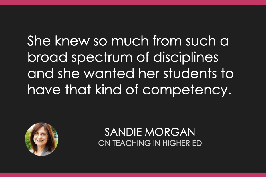 She knew so much from such a broad spectrum of disciplines and she wanted her students to have that kind of competency.