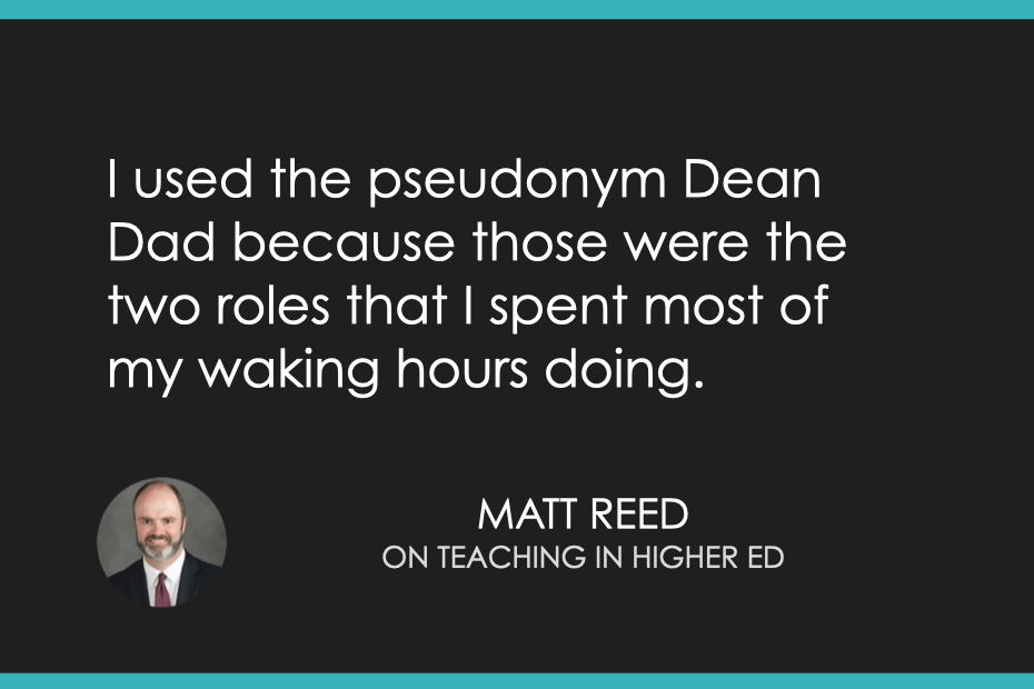 I used the pseudonym Dean Dad because those were the two roles that I spent most of my waking hours doing.