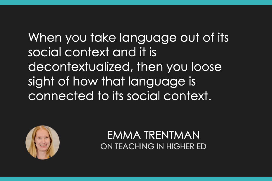 When you take language out of its social context and it is decontextualized, then you lose sight of how that language is connected to its social context.