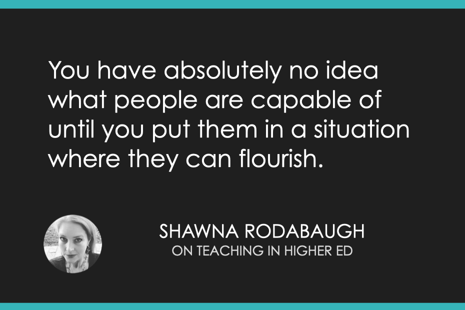 You have absolutely no idea what people are capable of until you put them in a situation where they can flourish.