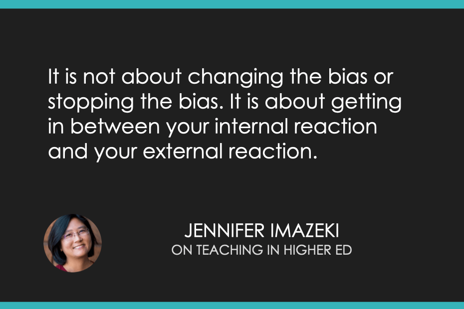 It is not about changing the bias or stopping the bias. It is about getting in between your internal reaction and your external reaction.