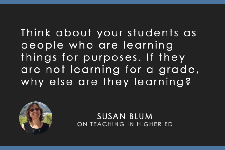 Think about your students as people who are learning things for purposes. If they are not learning for a grade, why else are they learning?