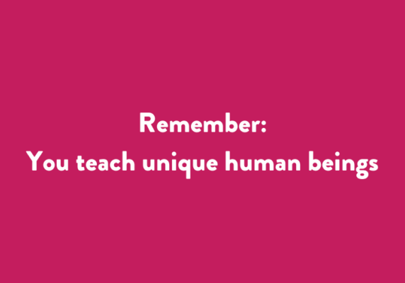Remember: You teach unique human beings