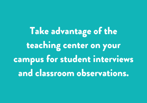 Take advantage of the teaching center on your campus for student interviews and classroom observations.