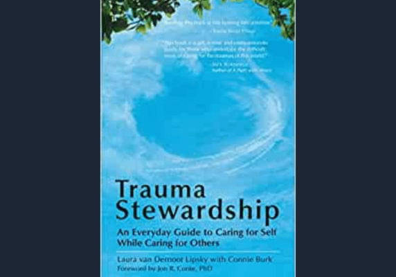 Trauma Stewardship: An Everyday Guide to Caring for Self While Caring for Others, by Laura van Dernoot Lipsky & Connie Burk