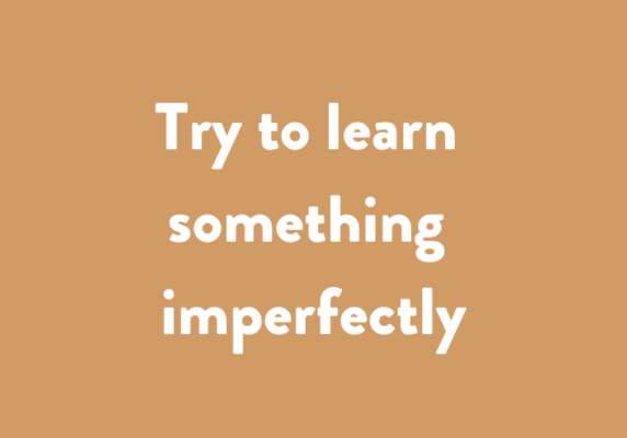 Try to learn something imperfectly