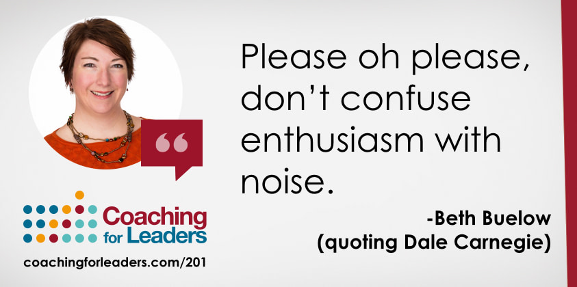 Please oh please, don't confuse enthusiasm with noise.