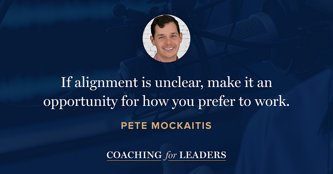 If alignment is unclear, make it an opportunity for how you prefer to work.